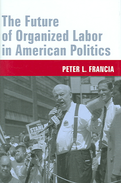 The Future of Organized Labor in American Politics By Francia, Peter L.